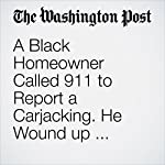 A Black Homeowner Called 911 to Report a Carjacking. He Wound up Getting Shot by Police | Lindsey Bever