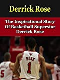 Derrick Rose: The Inspirational Story of Basketball Superstar Derrick Rose (Derrick Rose Unauthorized Biography, Chicago Bulls, Memphis, NBA Books)