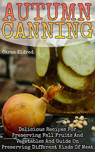 Autumn Canning: Delicious Recipes For Preserving Fall Fruits And Vegetables And Guide On Preserving Different Kinds Of Meat: (Peserving Italy, Home Preserving) by Caren  Eldred