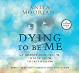 Dying To Be Me: My Journey from Cancer, to Near