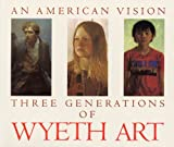An American Vision: Three Generations of Wyeth Art: N.C. Wyeth, Andrew Wyeth, James Wyeth