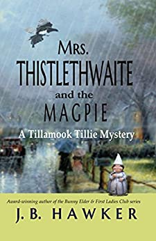 Mrs. Thistlethwaite and the Magpie: A Tillamook Tillie Mystery (Mrs. Thistlethwaite Mysteries Book 1) by [Hawker, J. B.]