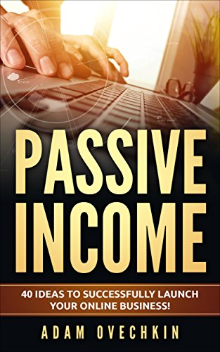 Passive Income : 40 Ideas to Successfully Launch Your Online Business by [Ovechkin, Adam]