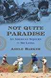 Front cover for the book Not Quite Paradise: An American Sojourn in Sri Lanka by Adele Barker