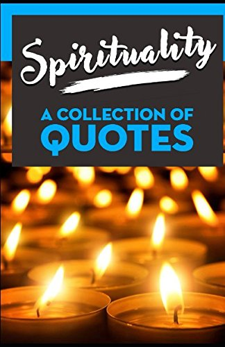 Spirituality: A Collection Of Quotes: From Alan Watts, Albert Einstein, Aristotle, Carl Sagan, Confucius, Deepak Chopra, Eckhart Tolle, John Lennon, Mother Teresa, Osho, Paulo Coelho and many more!