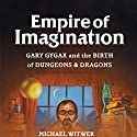 Empire of Imagination: Gary Gygax and the Birth of Dungeons & Dragons Audiobook by Michael Witwer Narrated by Sam Witwer
