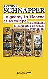 Histoire et histoire naturelle : Tome 1, Le géant, la licorne et la tulipe. Les cabinets de curiosités en France au XVIIe siècle par Schnapper