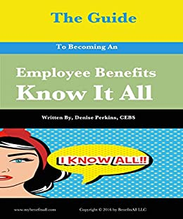 The Guide To Becoming An Employee Benefits Know It All by [Perkins CEBS, Denise]