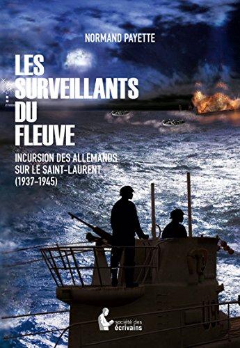 Les Surveillants du fleuve: Incursion des Allemands sur le Saint-Laurent (1937-1945) par [Payette, Normand]