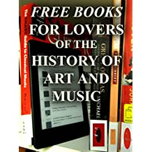 Free Books For Lovers of the History of Art and Music: Over 150 FREE Downloadable Books for You to Enjoy (Free Books for a Quick Download Book 12)