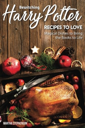 Bewitching: Harry Potter Recipes to Love: Magical Dishes to Bring the Books to Life by Martha Stephenson