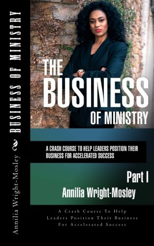 Business of Ministry: A Crash Course To Help Leaders Position Their Business For Accelerated Success (Volume 1)