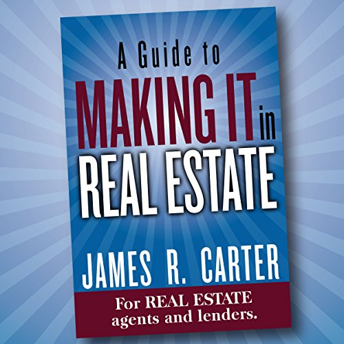 A Guide to Making It in Real Estate: A Success Guide for Real Estate Lenders, Real Estate Agents and Those Who Would Like to Learn About the Professions