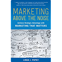 Marketing Above the Noise: Achieve Strategic Advantage with Marketing That Matters (100 Cases)