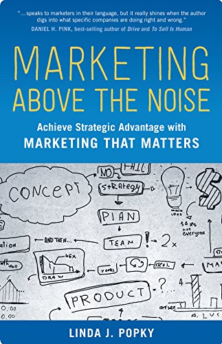 Marketing Above the Noise: Achieve Strategic Advantage with Marketing That Matters (100 Cases) ()