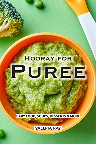 Hooray for Puree: Baby Food, Soups, Desserts & More