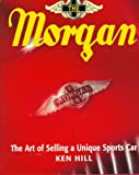 Morgan : Art of Selling a Unique Sports Car, Hill, Ken, 0760303533