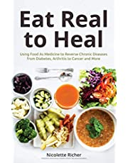 Eat Real to Heal: Using Food As Medicine to Reverse Chronic Diseases from Diabetes, Arthritis, Cancer and More: (For Readers of Eat to Beat Disease and Medical Medium Liver Rescue)