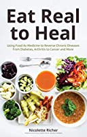 Eat Real to Heal: Using Food As Medicine to Reverse Chronic Diseases from Diabetes, Arthritis, Cancer and More Front Cover