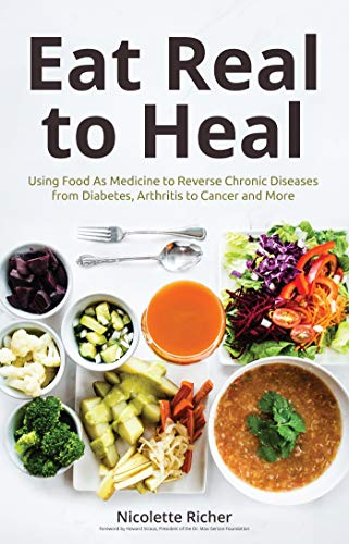 Eat Real to Heal: Using Food As Medicine to Reverse Chronic Diseases from Diabetes, Arthritis, Cancer and More by [Richer, Nicolette]