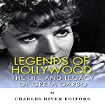 Legends of Hollywood: The Life and Legacy of Greta Garbo |  Charles River Editors