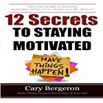 12 Simple Secrets to Staying Motivated: Easy to Follow Everyday Tips That Will Change Your Life Forever | Cary Bergeron