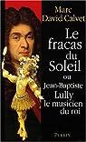 Le Fracas du soleil où Jean-Baptiste Lully le musicien du roi par David-Calvet