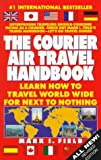 The Courier Air Travel Handbook: Learn How to Travel Worldwide for Next to Nothing (7th ed)