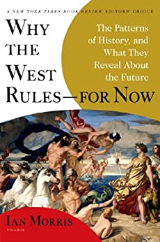 Why the West Rules--for Now: The Patterns of History, and What They Reveal About the Future by [Morris, Ian]