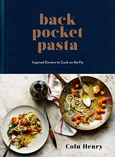 Back Pocket Pasta: Inspired Dinners to Cook on the Fly by Colu Henry