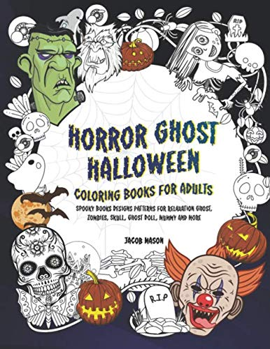 Horror Ghost Halloween Coloring Books For Adults: Spooky Books Designs Patterns For Relaxation Ghost, Zombies, Skull, Ghost Doll, Mummy And More (Adult Coloring