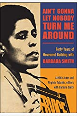 Ain't Gonna Let Nobody Turn Me Around: Forty Years of Movement Building with Barbara Smith (SUNY series in New Political Science) Kindle Edition