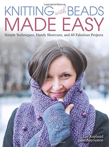 Knitting with Beads Made Easy: Simple Techniques, Handy Shortcuts, and 60 Fabulous Projects