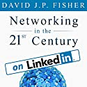 Networking in the 21st Century...on LinkedIn: Why Your Network Sucks and What to Do About It Audiobook by David J.P. Fisher Narrated by David J.P. Fisher
