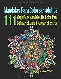 Mandalas Para Colorear Adultos: 111 Magníficos Mandalas De Color Para Calmar El Alma Y Aliviar El Estrés; Mandalas Complejos - Mandalas Para Meditar; Colorear Mandalas (Libro De Colorear Adultos)