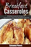 Breakfast Casseroles: Breakfast Casserole Recipes For Quick & Easy, Stress Free Breakfast and Brunch