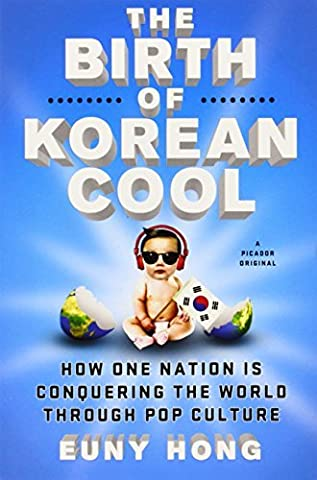 The Birth of Korean Cool: How One Nation Is Conquering the World Through Pop Culture by Euny Hong (The Birth Of Korean Cool)