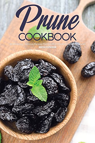 Prune Cookbook: 30 Intriguingly Delicious Recipes That You Won't Believe Came from Prunes by [Stephenson, Martha]
