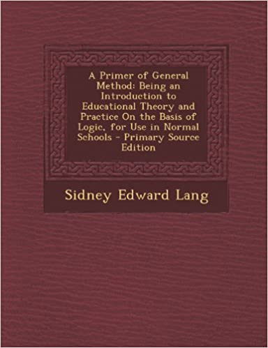 Book A Primer of General Method: Being an Introduction to Educational Theory and Practice On the Basis of Logic, for Use in Normal Schools by Lang Sidney Edward (2013-10-05)