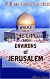 Walks about the City and Environs of Jerusalem, Bartlett, W. H., 1402181248