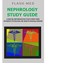 Nephrology Study Guide; Concise Information That Every Med Student, Physician, NP, and PA Should Know