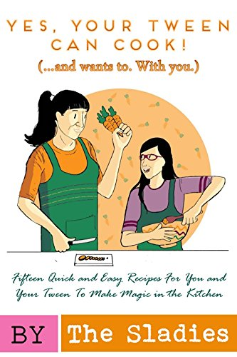 Yes, Your Tween Can Cook! (...and wants to.  With you.): 15 Quick and Easy Recipes for You and Your Tween to Make Magic in the Kitchen by [Slade, Audrey, Slade, Alyssa]