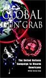 Global Gun Grab: The United Nations Campaign to Disarm Americans