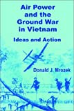 Air Power and the Ground War in Vietnam, Mrozek, Donald J., 0898759811
