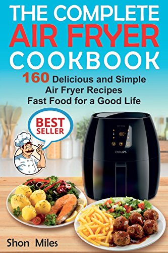 The Complete Air Fryer Cookbook: 160 Delicious and Simple  Air Fryer Recipes . Fast Food for a Good Life by Shon Miles