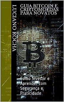 Guia Bitcoin e Criptomoedas para Novatos: Como Investir e Aprender com Segurança e Praticidade (Primeiro Livro 1) por [Rocha, Luciano]