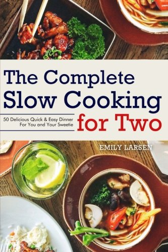 The Complete Slow Cooking for Two: 50 Delicious Quick & Easy Dinner For You and Your Sweetie by Emily Larsen