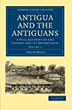 Antigua and the Antiguans: A Full Account of the Colony and its Inhabitants (Cambridge Library Collection - Slavery and Abolition)