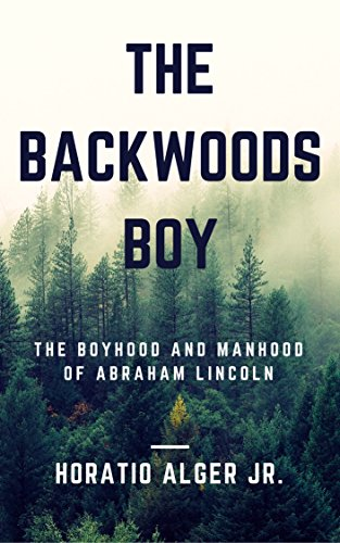 The Backwoods Boy (Annotated & Illustrated): The Boyhood and Manhood of Abraham - Road 10 Lincoln