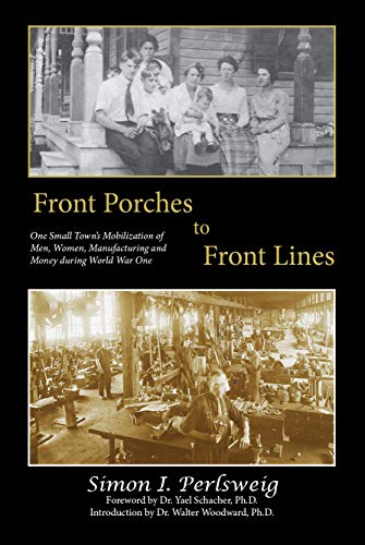Front Porches to Front Lines: One Small Town's Mobilization of Men, Women, Manufacturing and Money during World War One by [Perlsweig, Simon]